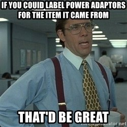 Yeah that'd be great... - if you couid label power adaptors for the item it came from That'd be great