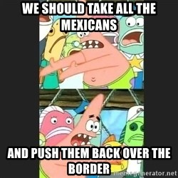 Pushing Patrick - We should take all the mexicans And push them back over the border
