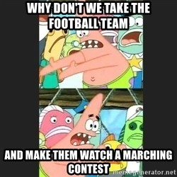 Pushing Patrick - WHY DON'T WE TAKE THE FOOTBALL TEAM AND MAKE THEM WATCH A MARCHING CONTEST