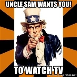Uncle sam wants you! - UNCLE SAM WANTS YOU! TO WATCH TV