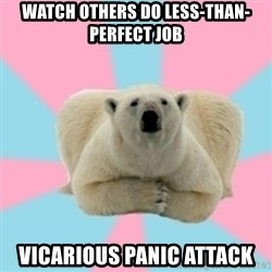 Perfection Polar Bear - watch others do less-than-perfect job vicarious panic attack
