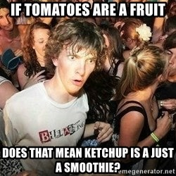 -Sudden Clarity Clarence - If tomatoes are a fruit does that mean KETCHUP is a just a smoothie?