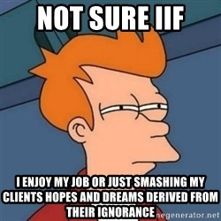 Not sure if troll - not sure iif I enjoy my job or just smashing my clients hopes and dreams derived from their ignorance