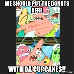 Pushing Patrick - WE SHOULD PUT THE DONUTS HERE WITH DA CUPCAKES!!