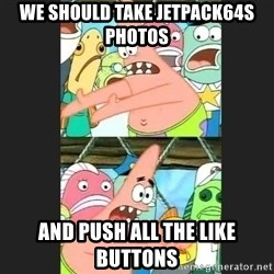 Pushing Patrick - WE SHOULD TAKE JETPACK64S PHOTOS AND PUSH ALL THE LIKE BUTTONS
