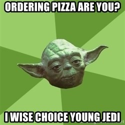 Advice Yoda Gives - ORDERING PIZZA ARE YOU? I WISE CHOICE YOUNG JEDI
