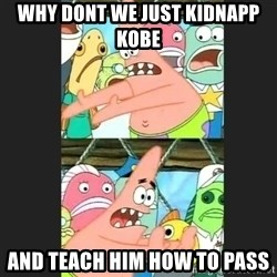 Pushing Patrick - why dont we just kidnapp kobe and teach him how to pass