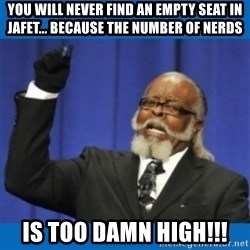 Too damn high - you will never find an empty seat in jafet... because the number of nerds is too damn high!!!