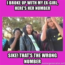 SIKE that's the wrong number  - I broke up with my ex-girl, here's her number sike! that's the wrong number