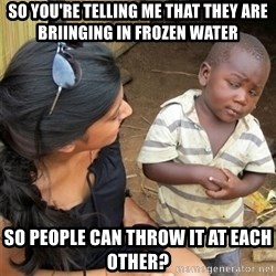 So You're Telling me - So you're telling me that they are briinging in frozen water So people can throw it at each other?