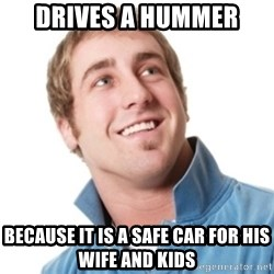 Misunderstood douchebag - DRIVES A HUMMER Because it is a safe car for his Wife and kids