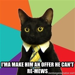 Business Cat - I'ma make him an offer he can't re-mews
