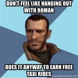 Niko - don't feel like hanging out with roman does it anyway to earn free taxi rides