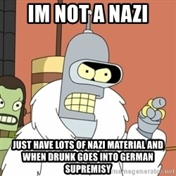 bender blackjack and hookers - im not a nazi just have lots of nazi material and when drunk goes into german supremisy