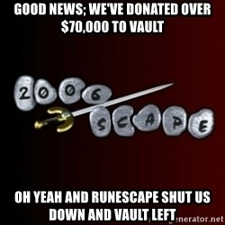 2006scape! - Good news; we've donated over $70,000 to vault oh yeah and runescape shut us down and vault left