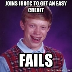 Bad Luck Brian - joins JROTC to get an easy credit fails