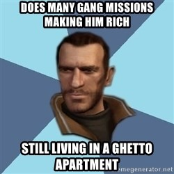 Niko - DOES MANY GANG MISSIONS MAKING HIM RICH STILL LIVING IN A GHETTO APARTMENT
