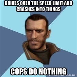 Niko - drives over the speed limit and crashes into things cops do nothing
