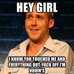 Typographer Ryan Gosling - HEY GIRL I KNOW YOU TOUCHED ME AND EVERYTHING BUT, FUCK OFF I'M VQUIN'S