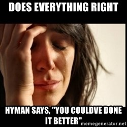 "First World Problems - does everything right hyman says, ""you couldve done it better"""