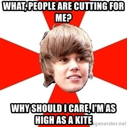 Justin Bieber - WhAt, people are cutting for me? Why shOuld I care, I'm as high As a kite