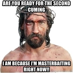 Masturbation Jesus - Are you ready for the second cuming I am because I'm masterbaiting right now!!