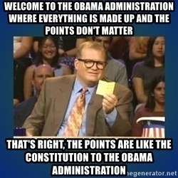drew carey - Welcome to the obama administration where everything is made up and the points don't matter that's right, the points are like the constitution to the obama administration