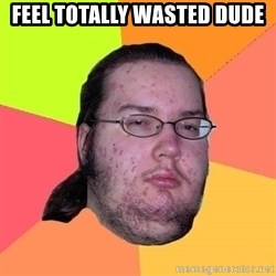 Gordo Nerd - FEEL TOTALLY WASTED DUDE