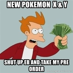 Shut Up And Take My Money Fry -  New Pokemon  x & Y  Shut up EB and take my pre order