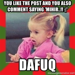 dafuq girl - You like the post and you also comment saying 'Mihir..!! :|'  Dafuq