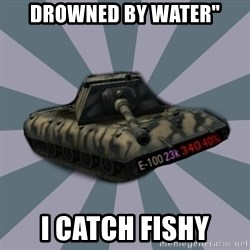 "TERRIBLE E-100 DRIVER - Drowned by Water"" I CATCH FISHY"