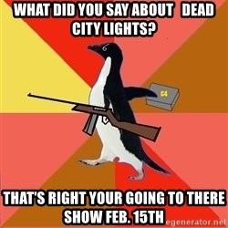 Socially Fed Up Penguin - what did you say about   dead city lights? That's right your going to there show feb. 15th