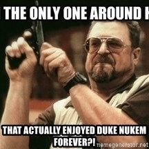 am-i-the-only-one - That actually enjoyed Duke Nukem Forever?!