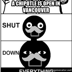 Shut Down Everything - A chipotle is open in vancouver