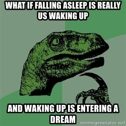 Philosoraptor - what if falling asleep is really us waking up and waking up is entering a dream