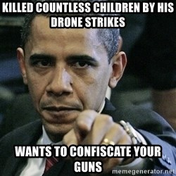Pissed off Obama - killed countless children by his drone strikes wants to confiscate your guns