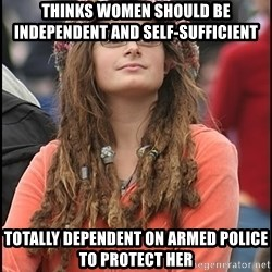 COLLEGE LIBERAL GIRL - thinks women should be independent and self-sufficient totally dependent on armed police to protect her