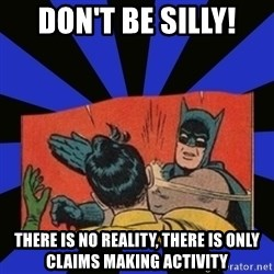 Batman Slaps Robin - don't be silly! THERE IS NO REALITY, THERE IS ONLY CLAIMS MAKING ACTIVITY