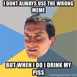Bear Grylls - i DONT ALWAYS USE THE WRONG MEME BUT WHEN I DO I DRINK MY PISS