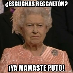 Queen Elizabeth Is Not Impressed  - ¿ESCUCHAS REGGAETÓN? ¡YA MAMASTE PUTO!