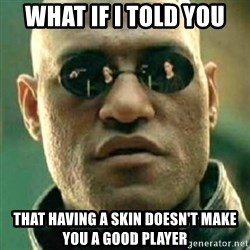 what if i told you matri - What if i told you that having a skin doesn't make you a good player