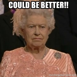 Queen Elizabeth Is Not Impressed  - COULD BE BETTER!!