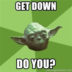 Advice Yoda Gives - Get down do you?