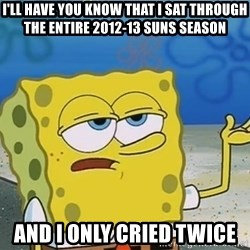I'll have you know Spongebob - i'll have you know that i sat through the entire 2012-13 suns season and i only cried twice