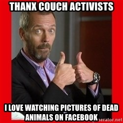 Dr. House approves  - thanx couch activists i love watching pictures of dead animals on facebook