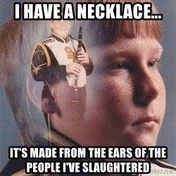 PTSD Clarinet Boy - i have a necklace... it's made from the ears of the people i've slaughtered