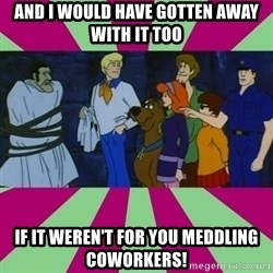 Scooby doo rotten kids! - and i would have gotten away with it too if it weren't for you meddling coworkers!