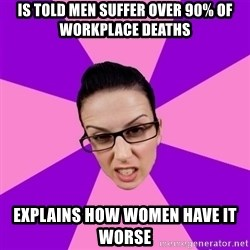 Privilege Denying Feminist - is told men suffer over 90% of workplace deaths explains how women have it worse