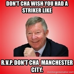 Sir Alex Ferguson - don't cha wish you had a striker like  R.V.P. DON'T CHA  MANCHESTER CITY.