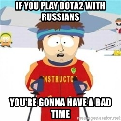 Bad time ski instructor 1 - If you play dota2 with russians you're gonna have a bad time